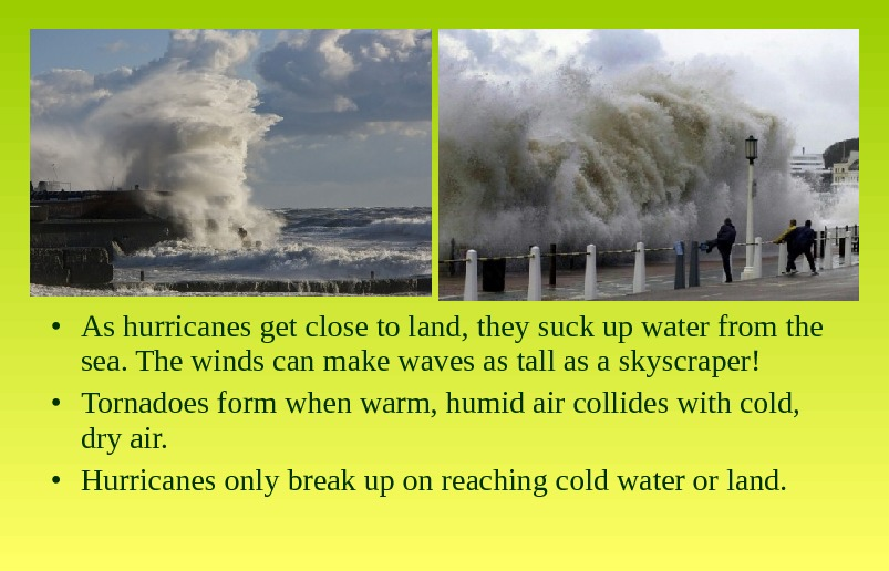 • As hurricanes get close to land, they suck up water from the sea. The