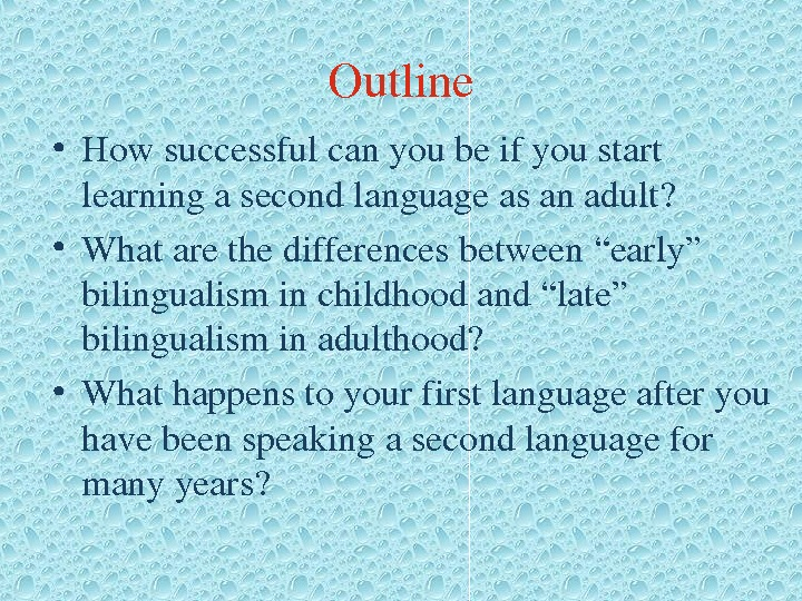"Outline • Howsuccessfulcanyoubeifyoustart learningasecondlanguageasanadult?  • Whatarethedifferencesbetween""early"" bilingualisminchildhoodand""late"" bilingualisminadulthood?  • Whathappenstoyourfirstlanguageafteryou havebeenspeakingasecondlanguagefor manyyears?"