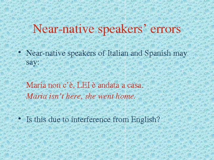 Nearnativespeakers'errors • Nearnativespeakersof. Italianand. Spanishmay say: Marianonc'è, LEIèandataacasa. Mariaisn'there, shewenthome.  • Isthisduetointerferencefrom. English?