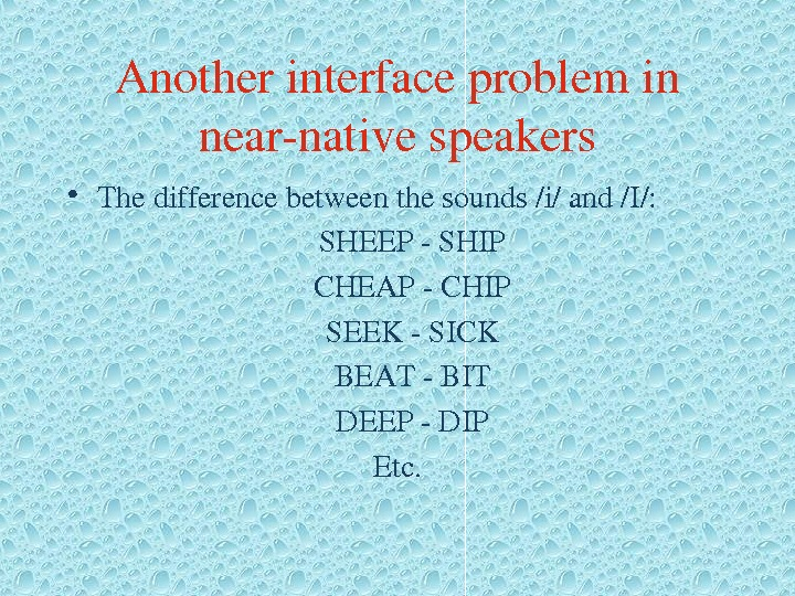 Anotherinterfaceproblemin nearnativespeakers • Thedifferencebetweenthesounds/i/and/I/: SHEEPSHIP CHEAPCHIP SEEKSICK BEATBIT DEEPDIP Etc.