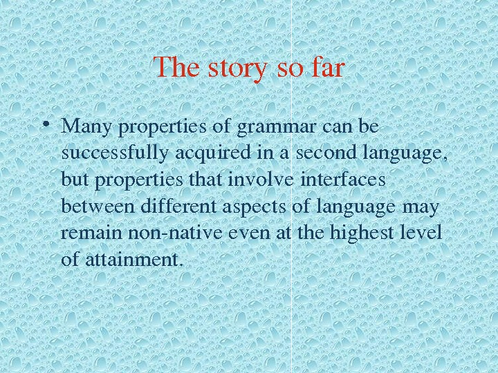 Thestorysofar • Manypropertiesofgrammarcanbe successfullyacquiredinasecondlanguage, butpropertiesthatinvolveinterfaces betweendifferentaspectsoflanguagemay remainnonnativeevenatthehighestlevel ofattainment.