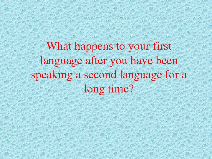 Whathappenstoyourfirst languageafteryouhavebeen speakingasecondlanguagefora longtime?