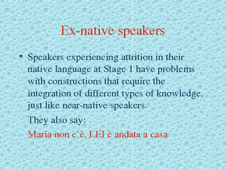 Exnativespeakers • Speakersexperiencingattritionintheir nativelanguageat. Stage 1 haveproblems withconstructionsthatrequirethe integrationofdifferenttypesofknowledge, justlikenearnativespeakers. Theyalsosay: Marianonc'è, LEIèandataacasa
