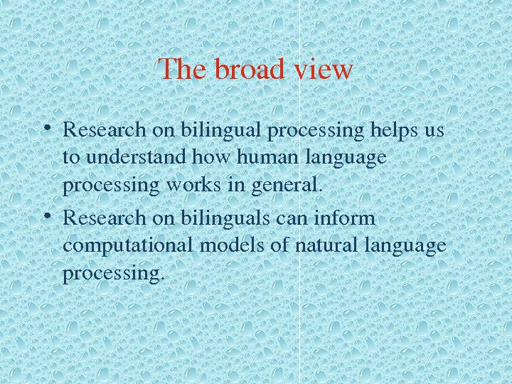 Thebroadview • Researchonbilingualprocessinghelpsus tounderstandhowhumanlanguage processingworksingeneral.  • Researchonbilingualscaninform computationalmodelsofnaturallanguage processing.