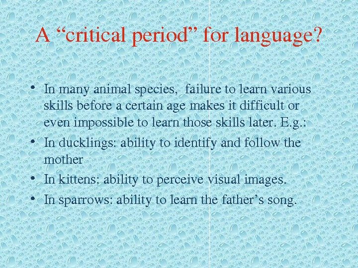 "A""criticalperiod""forlanguage?  • Inmanyanimalspecies, failuretolearnvarious skillsbeforeacertainagemakesitdifficultor evenimpossibletolearnthoseskillslater. E. g. :  • Inducklings: abilitytoidentifyandfollowthe mother •"