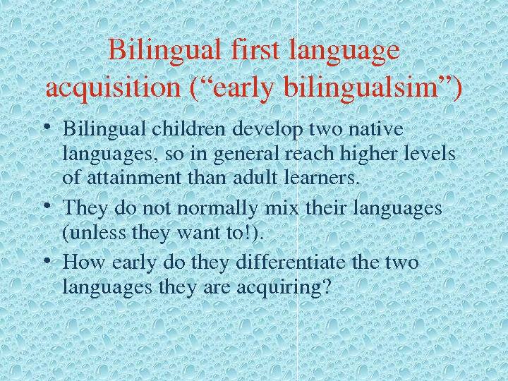 "Bilingualfirstlanguage acquisition(""earlybilingualsim"") • Bilingualchildrendeveloptwonative languages, soingeneralreachhigherlevels ofattainmentthanadultlearners.  • Theydonotnormallymixtheirlanguages (unlesstheywantto!).  • Howearlydotheydifferentiatethetwo languagestheyareacquiring?"