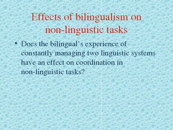 Effectsofbilingualismon nonlinguistictasks • Doesthebilingual'sexperienceof constantlymanagingtwolinguisticsystems haveaneffectoncoordinationin nonlinguistictasks?