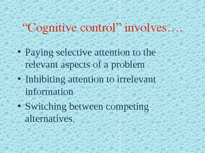 """ Cognitivecontrol""involves….  • Paying selective attention to the relevant aspects of a problem • Inhibiting"