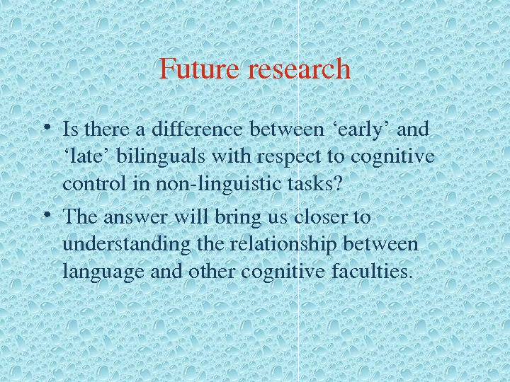 Futureresearch • Isthereadifferencebetween'early'and 'late'bilingualswithrespecttocognitive controlinnonlinguistictasks?  • Theanswerwillbringuscloserto understandingtherelationshipbetween languageandothercognitivefaculties.