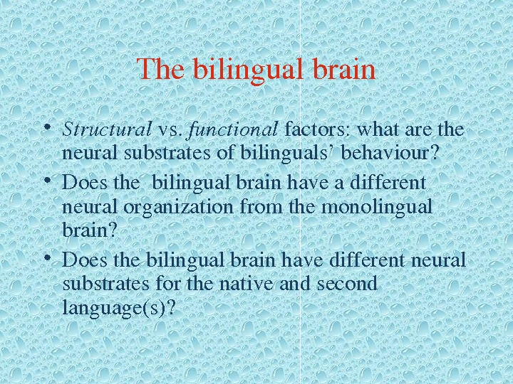 Thebilingualbrain • Structural vs. functional factors: whatarethe neuralsubstratesofbilinguals'behaviour?  • Doesthebilingualbrainhaveadifferent neuralorganizationfromthemonolingual brain?  • Doesthebilingualbrainhavedifferentneural