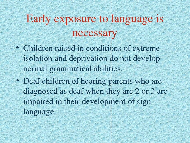 Earlyexposuretolanguageis necessary • Childrenraisedinconditionsofextreme isolationanddeprivationdonotdevelop normalgrammaticalabilities.  • Deafchildrenofhearingparentswhoare diagnosedasdeafwhentheyare 2 or 3 are impairedintheirdevelopmentofsign language.