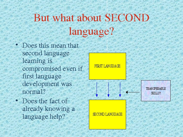 Butwhatabout. SECOND language?  • Doesthismeanthat secondlanguage learningis compromisedevenif firstlanguage developmentwas normal?  • Doesthefactof alreadyknowinga