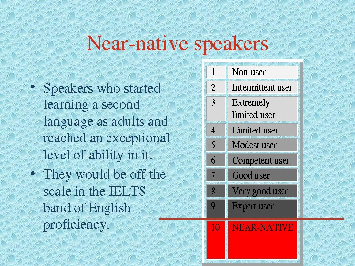Nearnativespeakers • Speakerswhostarted learningasecond languageasadultsand reachedanexceptional levelofabilityinit.  • Theywouldbeoffthe scaleinthe. IELTS bandof. English proficiency. 1