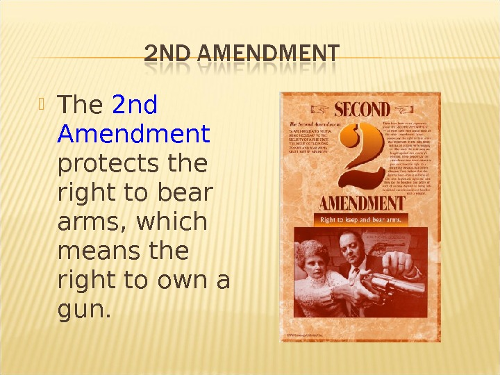 The 2 nd Amendment protects the right to bear arms, which means the right to
