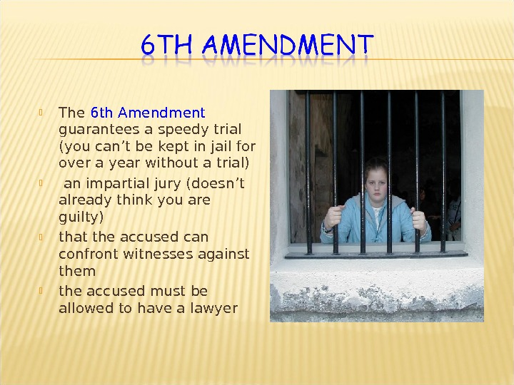 The 6 th Amendment guarantees a speedy trial (you can ' t be kept in