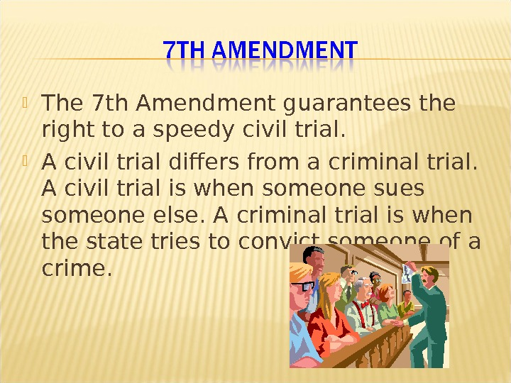The 7 th Amendment guarantees the right to a speedy civil trial.  A civil