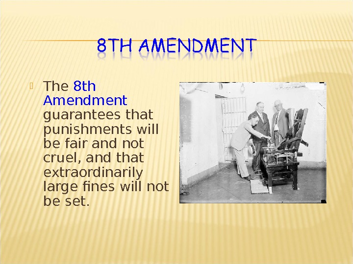 The 8 th Amendment guarantees that punishments will be fair and not cruel, and that
