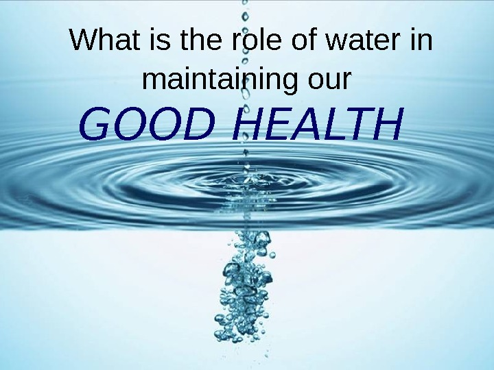 What is the role of water in maintaining our  GOOD HEALTH