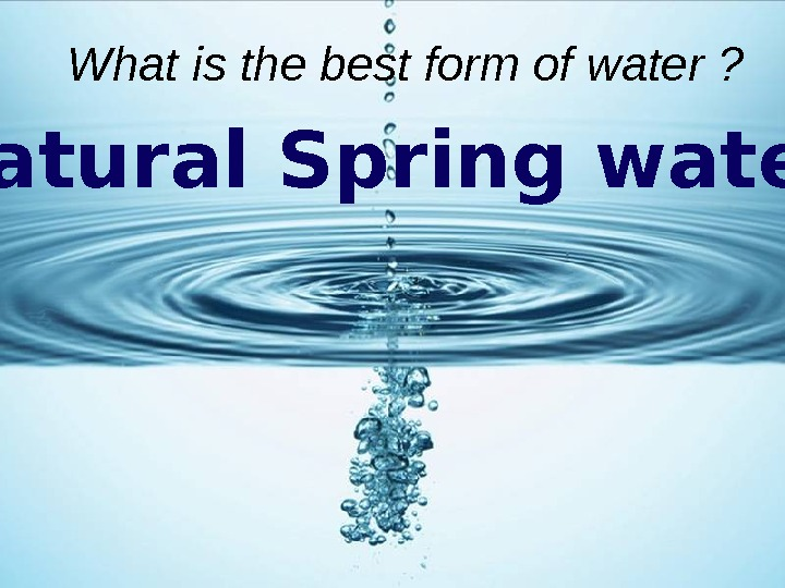 What is the best form of water ? Natural Spring water