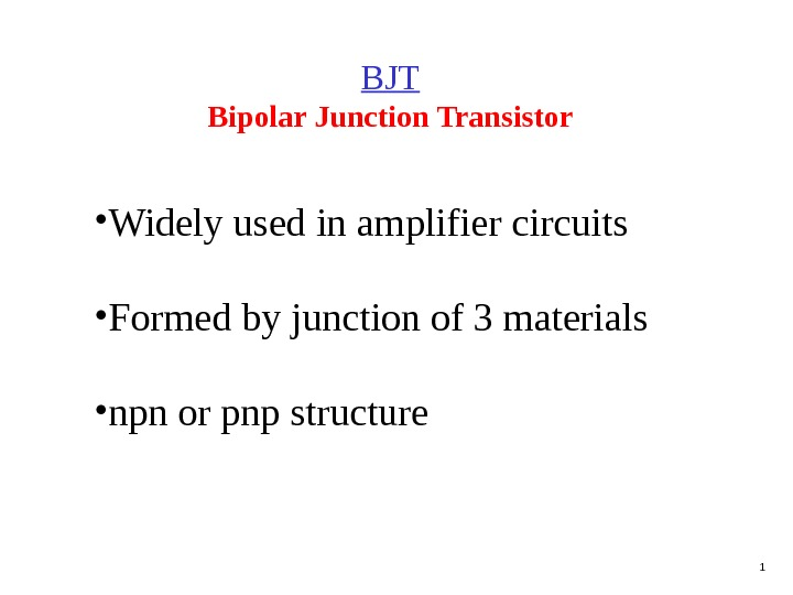 1 BJT Bipolar  Junction  Transistor • Widely used in amplifier circuits • Formed by