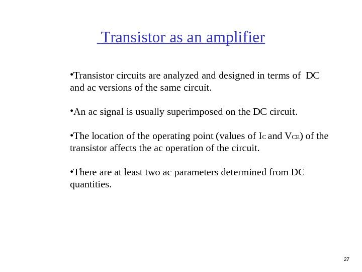27 Transistor as an amplifier • Transistor circuits are analyzed and designed in terms of DC