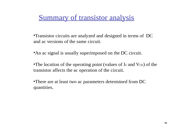 36 Summary of transistor analysis • Transistor circuits are analyzed and designed in terms of DC