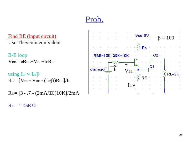 62 Prob. = 100 Find RE (input circuit) Use Thevenin equivalent B-E loop V BB =I