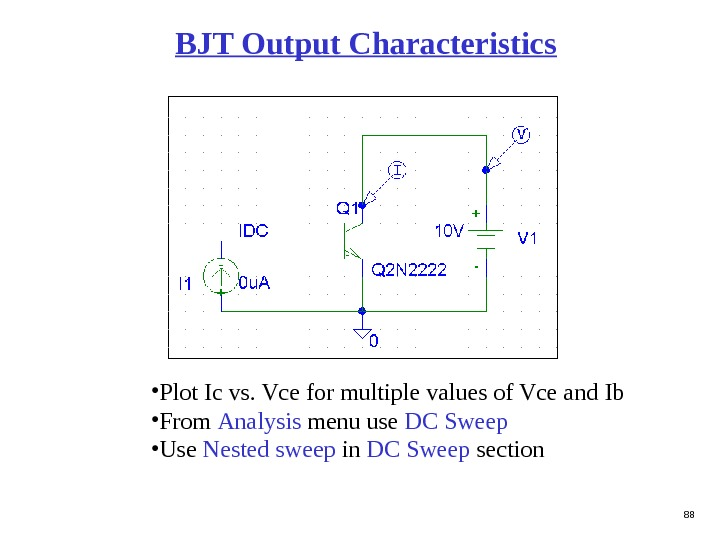 88 BJT Output Characteristics • Plot Ic vs. Vce for multiple values of Vce and Ib