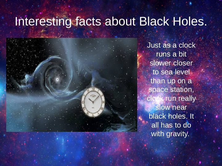 Interesting facts about Black Holes. Just as a clock runs a bit slower closer to sea