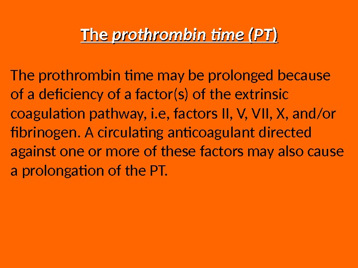The prothrombin time (PT )) The prothrombin time may be prolonged because of a deficiency of