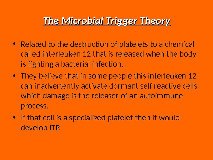 The Microbial Trigger Theory • Related to the destruction of platelets to a chemical called interleuken
