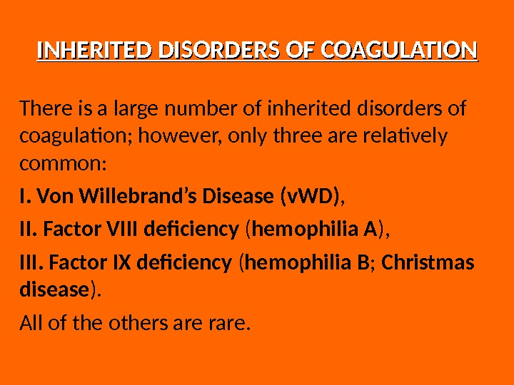 INHERITED DISORDERS OF COAGULATION There is a large number of inherited disorders of coagulation; however, only