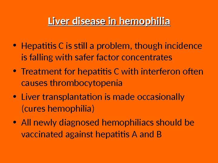 Liver disease in hemophilia • Hepatitis C is still a problem, though incidence is falling with