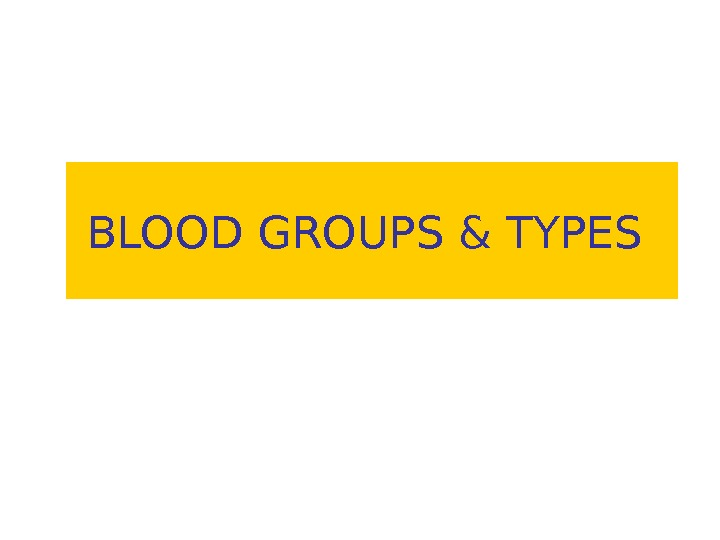 BLOOD GROUPS & TYPES