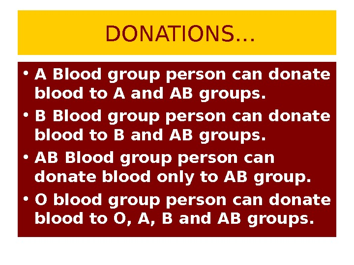 DONATIONS… • A Blood group person can donate blood to A and AB groups.