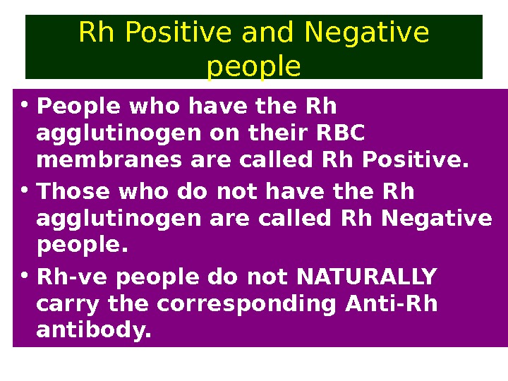 Rh Positive and Negative people • People who have the Rh agglutinogen on their RBC membranes