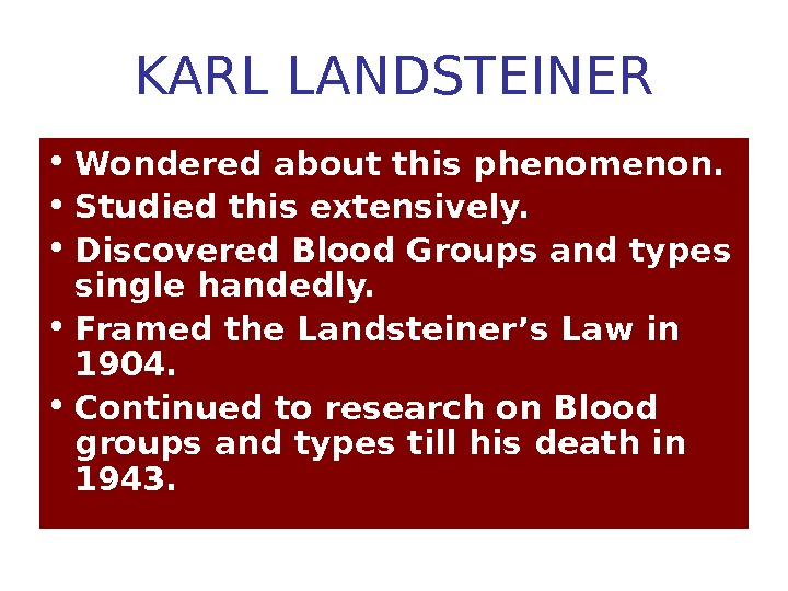 KARL LANDSTEINER • Wondered about this phenomenon.  • Studied this extensively.  • Discovered Blood