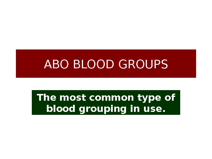 ABO BLOOD GROUPS The most common type of blood grouping in use.