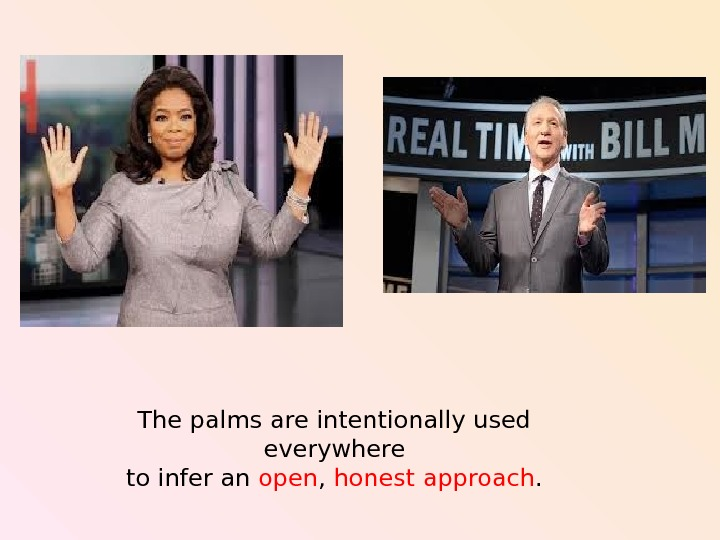 The palms are intentionally used  everywhere to infer an open ,  honest