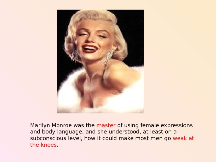 Marilyn Monroe was the  master of using female  expressions  and body