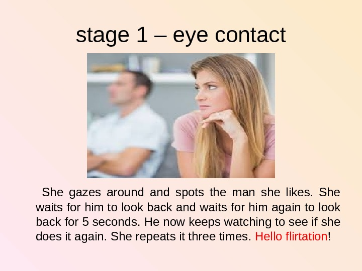stage 1 – eye contact  She gazes around and spots the man she