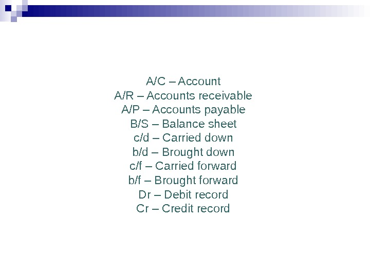 A/C – Account A/R – Accounts receivable A/P – Accounts payable B/S – Balance