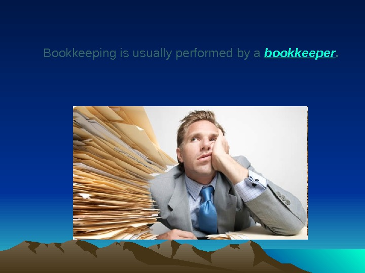 Bookkeeping is usually performed by a bookkeeper.