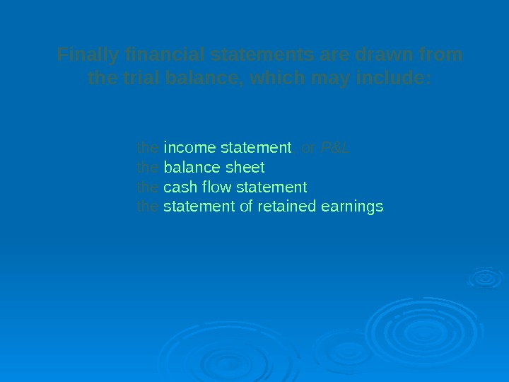 Finally financial statements are drawn from  the trial balance, which may include:  the