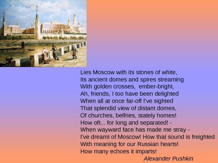 Lies Moscow with its stones of white, Its ancient domes and spires streaming With golden crosses,