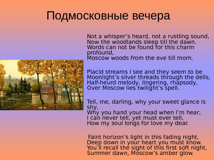Подмосковные вечера Not a whisper's heard, not a rustling sound,  Now the woodlands sleep till