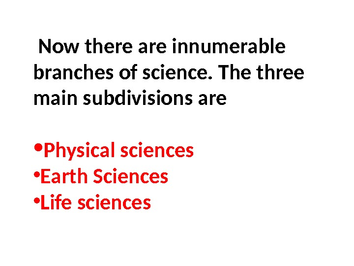 Now there are innumerable branches of science. The three main subdivisions are • Physical sciences