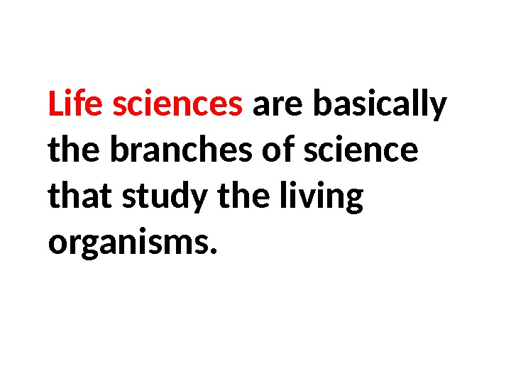 Life sciences are basically the branches of science that study the living organisms.