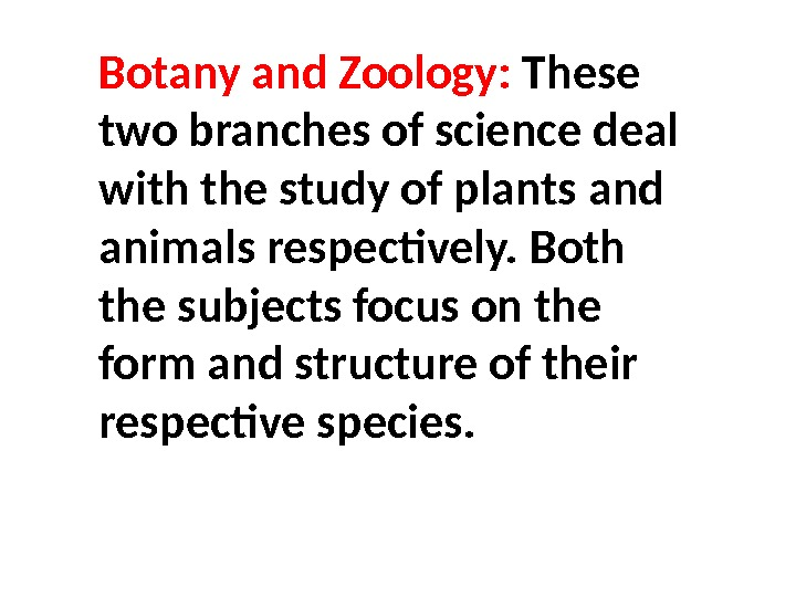 Botany and Zoology:  These two branches of science deal with the study of plants and