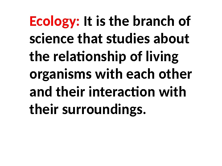 Ecology:  It is the branch of science that studies about the relationship of living organisms